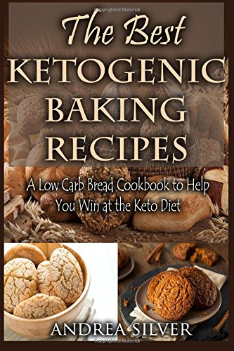 The Best Ketogenic Baking Recipes: A Low Carb Bread Cookbook to Help You Win at the Keto Diet (Andrea Silver Ketogenic Cookbooks)