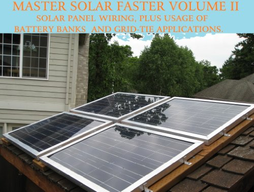 DIY MANUAL: HOW TO WIRE SOLAR PANELS, BATTERY BANKS, GRID-TIE INVERTERS, GO OFF-GRID, OR EASILY BE READY IN A EMERGENCY! (Master Solar Faster Book 2)