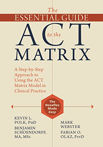 The Essential Guide To The Act Matrix A Step By Step Approach To Using The Act Matrix Model In Clinical Practice