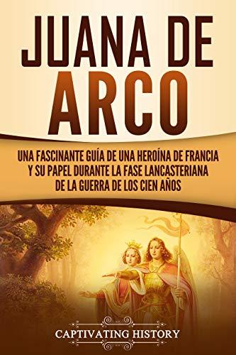 Juana de Arco: Una Fascinante Guía de una Heroína de Francia y su Papel Durante la Fase Lancasteriana de la Guerra de los Cien Años (Spanish Edition)