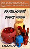 PAPEL MACHÉ SOBRE VIDRIO: Aprender a diseñar y crear en papel maché tus botellas, jarrones, portavelas y cualquier elemento de vidrio (Papel Maché: manual práctico para tus artesanías creativas nº 2)