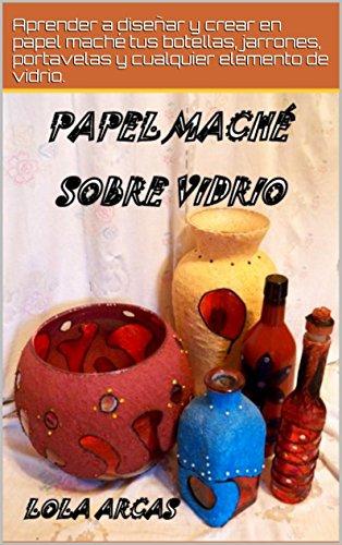 PAPEL MACHÉ SOBRE VIDRIO: Aprender a diseñar y crear en papel maché tus...