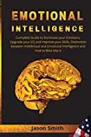 Emotional Intelligence: Complete Guide to Dominate your Emotions, Upgrade your EQ and Improve your Skills. Distinction between Intellectual and Emotional Intelligence and how to Best Use it