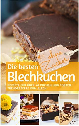 Die besten Blechkuchen ohne Zucker: Das Backbuch: Rezepte für über 40 Kuchen und Torten – Trendrezepte vom Blech (REZEPTBUCH BACKEN OHNE ZUCKER 5)