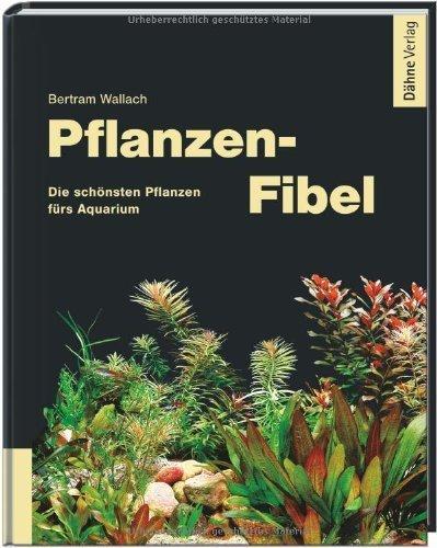 Pflanzen-Fibel - Die schönsten Pflanzen fürs Aquarium by Bertram Wallach(9. September 2011)