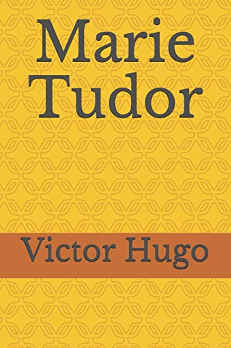 Marie Tudor: un drame romantique en prose, en trois actes (ou journées) de Victor Hugo