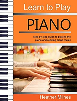 Learn to Play Piano: step by step guide to playing the piano and reading piano music by [Heather Milnes]