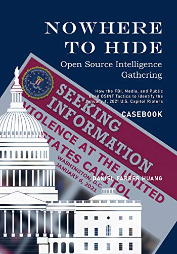 NOWHERE TO HIDE: Open Source Intelligence Gathering - CASEBOOK: How the FBI, Media, and Public Identiified the January 6, 2021 U.S. Capitol Rioters