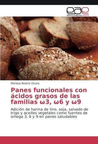 Panes funcionales con ácidos grasos de las familias ω3, ω6 y ω9: Adición de harina de lino, soja, salvado de trigo y aceites vegetales como fuentes de omega 3, 6 y 9 en panes saludables