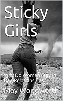 Sticky Girls: Why Do Women Stay In Bad Relationships? by [May Woodworth]