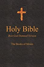 Holy Bible - Best God Damned Version - The Books of Moses: For atheists, agnostics, and fans of religious stupidity (Volume 1)