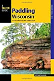 Paddling Wisconsin: A Guide to the State s Best Paddling Routes (Paddling Series)