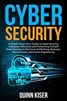 Cybersecurity: A Simple Beginner's Guide to Cybersecurity, Computer Networks and Protecting Oneself from Hacking in the Form of Phishing, Malware, Ransomware, and Social Engineering Front Cover