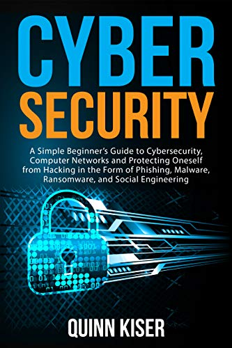 Cybersecurity: A Simple Beginner's Guide to Cybersecurity, Computer Networks and Protecting Oneself from Hacking in the Form of Phishing, Malware, Ransomware, and Social Engineering (English Edition)