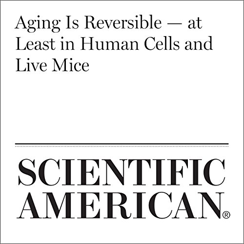 Aging Is Reversible - at Least in Human Cells and Live Mice audiobook cover art