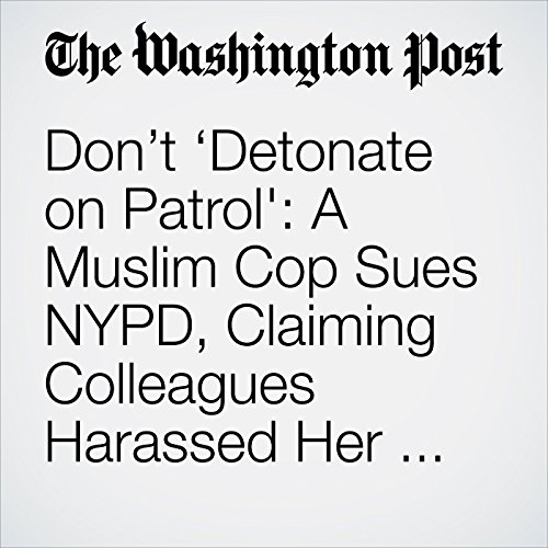 Don't 'Detonate on Patrol': A Muslim Cop Sues NYPD, Claiming Colleagues Harassed Her for Years copertina
