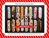 Éclairs With A Twist: More Than 20 Fantastic Tastes And Basic Dessert Decorating Ideas For Éclairs And Other Chocolate Mousse Designs (English Edition)