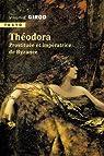 Théodora : Prostituée et impératrice de Byzance par Girod