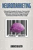 Neuromarketing: Il Manuale Più Completo Per Riuscire A Fare Leva Sulle Emozioni Della Tua...