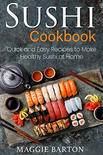 Sushi Cookbook: Quick and Easy Recipes to Make Healthy Sushi at Home