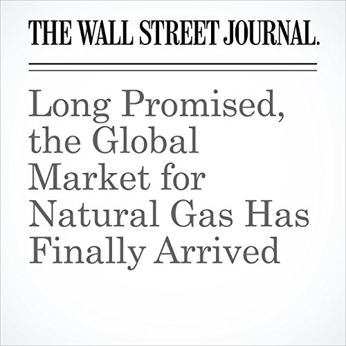 Long Promised, the Global Market for Natural Gas Has Finally Arrived copertina