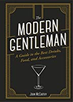 The Modern Gentleman: The Guide to the Best Drinks, Food, and Accessories