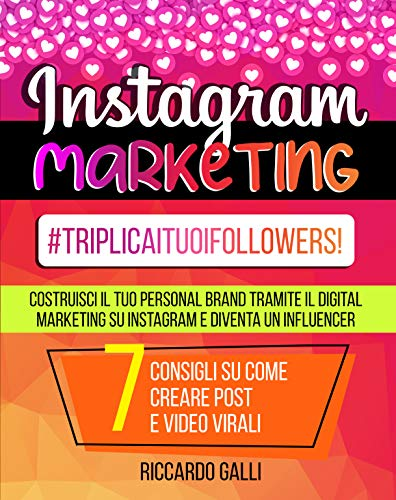 Instagram Marketing: #TriplicaITuoiFollowers! Costruisci il Tuo Personal Brand Tramite il Digital Marketing su Instagram e Diventa un Influencer. 7 Consigli su Come Creare Post e Video Virali