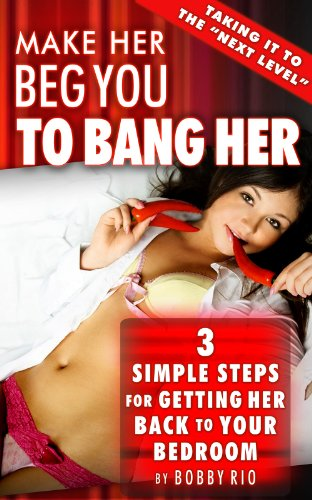 Make Her Beg You to Bang her:  3 Simple Steps to Getting Her Back to Your Bedroom (English Edition)