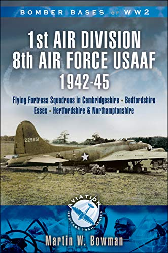 1st Air Division 8th Air Force USAAF 1942-45: Flying Fortress Squadrons in Cambridgeshire, Bedfordshire, Essex, Hertfordshire and Northamptonshire (English Edition)