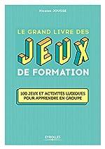 Le grand livre des jeux de formation - 100 jeux et activités ludiques pour apprendre en groupe de Nicolas Jousse
