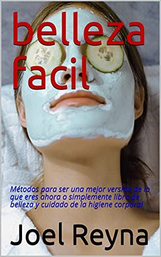 belleza facil: Métodos para ser una mejor versión de lo que eres ahora o simplemente libro de belleza y cuidado de la higiene corporal