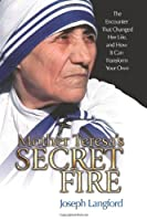 Mother Teresa's Secret Fire: The Encounter That Changed Her Life and How It Can Transform Your Own