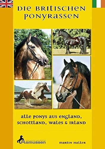 Die Britischen Ponyrassen: Alle Ponys aus England, Schottland, Wales und Irland. Tinker, Welsh-Ponys, Connemara, New Forest, Fellponys, ... Dartmoor Pony, New Forest Pony, Dales Pony