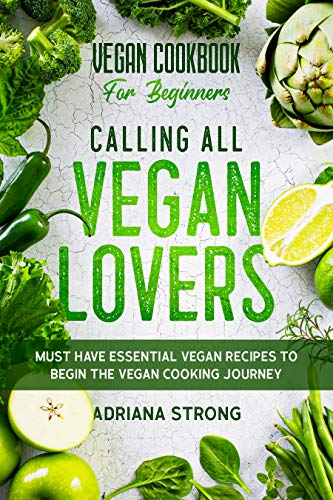 Vegan Cookbook For Beginners: CALLING ALL VEGAN LOVERS - Must Have Essential Vegan Recipes to Begin The Vegan Cooking Journey by [Adriana  Strong]
