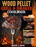 Wood Pellet Grill & Smoker cookbook: Surprise Friends And Family With 500 Different Recipes With A Definitive Guide For Those Who Want To Learn Or Deepen Their Use By Becoming A Pitmaster