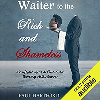 Waiter to the Rich and Shameless     Confessions of a Five Star Beverly Hills Server              By:                                                                                                                                 Paul Hartford                               Narrated by:                                                                                                                                 James Patrick Cronin                      Length: 10 hrs and 2 mins     1,266 ratings     Overall 3.9