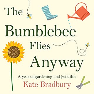 The Bumblebee Flies Anyway     A Year of Gardening and (Wild)Life              By:                                                                                                                                 Kate Bradbury                               Narrated by:                                                                                                                                 Kate Bradbury                      Length: 6 hrs and 25 mins     4 ratings     Overall 5.0