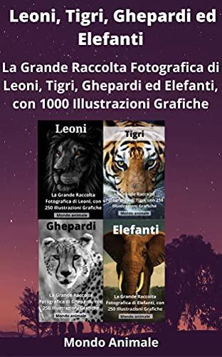 LEONI, TIGRI, GHEPARDI ED ELEFANTI: La Grande Raccolta di Leoni, Tigri, Ghepardi ed Elefanti, con 1000 Illustrazioni! (Italian Edition)