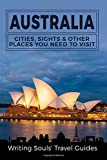 Australia: Cities, Sights & Other Places You Need To Visit (Australia,Sydney,Melbourne,Brisbane,Perth,Adelaide,Canberra) (Volume 1)
