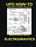 Electrogravitics: Scans of Government Archived Data on Advanced Tech (UFO How-To Aerospace Technical Manuals) (Volume 2)