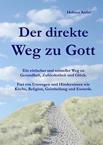 Der direkte Weg zu Gott: Ein einfacher und schneller Weg zu Gesundheit, Zufriedenheit und Glück. Frei von Umwegen und Hindernissen wie Kirche, Religion, Geistheilung und Esoterik.