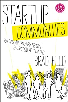 Startup Communities: Building an Entrepreneurial Ecosystem in Your City by [Brad Feld]