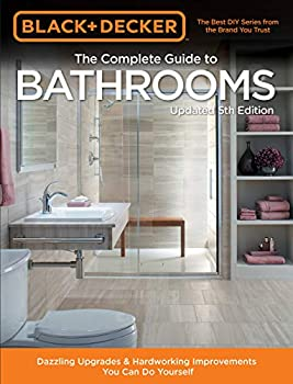 Black & Decker Complete Guide to Bathrooms 5th Edition  Dazzling Upgrades & Hardworking Improvements You Can Do Yourself