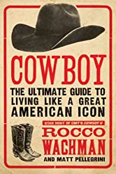 Image: Cowboy: The Ultimate Guide to Living Like a Great American Icon, by Rocco Wachman (Author), Matthew A. Pellegrini (Author). Publisher: HarperCollins e-books (April 20, 2010)