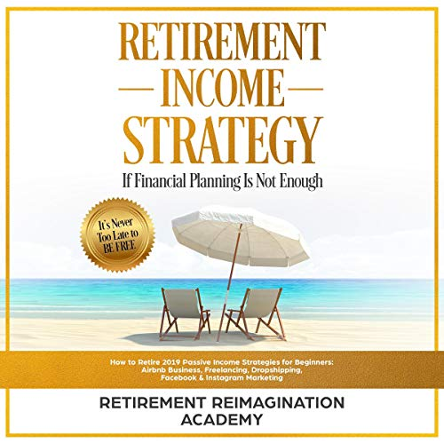 Retirement Income Strategy If Financial Planning Is Not Enough: How to Retire 2019 Passive Income Strategies for Beginners: Airbnb Business, Freelancing, Dropshipping, Facebook & Instagram Marketing Titelbild