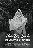 The Big Book Of Ghost Hunting Things You Should Know Before Discovering The Supernatural World: Paranormal Research & Investigation Handbook (English Edition)