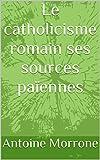 Le catholicisme romain ses sources païennes