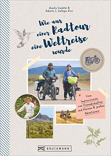 Wie aus einer Radtour eine Weltreise wurde. Vom Improvisieren, von Freundschaften und kleinen & großen Abenteuern. Erlebnisse, Anekdoten und ... und kleinen & groen Abenteuern