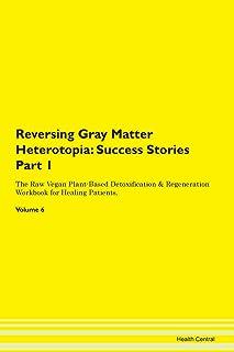 Reversing Gray Matter Heterotopia: Success Stories Part 1 The Raw Vegan Plant-Based Detoxification & Regeneration Workbook...