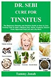 DR. SEBI CURE FOR TINNITUS: The Beginners Remedy and Solution Guide on How to Cure Tinnitus with Dr Sebi's Alkaline Diet, Herbs, Products, Electric Food, Approved Food List and Lots More
